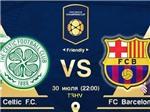Link trực tiếp Barca - Celtic (31/7, 00h05)